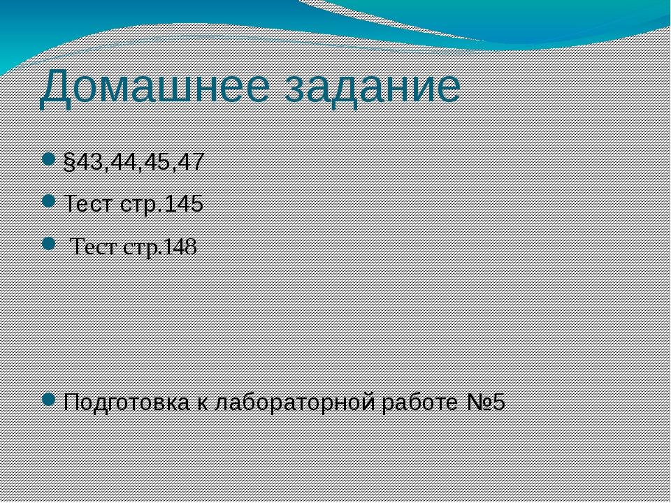Домашнее задание §43,44,45,47 Тест стр.145 Тест стр.148 Подготовка к лаборато...