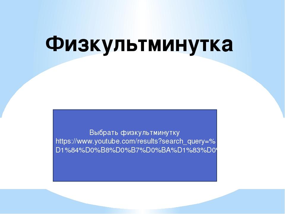 Физкультминутка Выбрать физкультминутку https://www.youtube.com/results?searc...