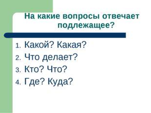 На какие вопросы отвечает подлежащее? Какой? Какая? Что делает? Кто? Что? Где