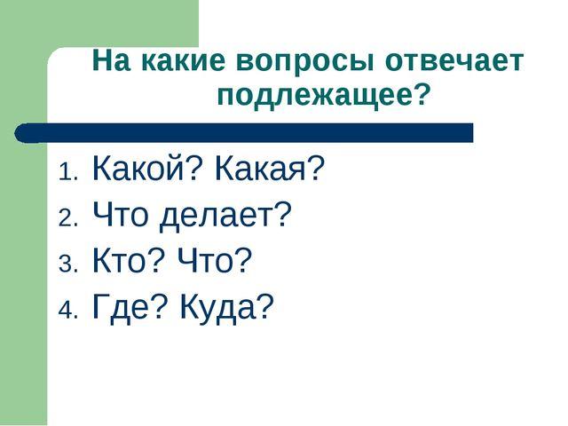 На какие вопросы отвечает подлежащее? Какой? Какая? Что делает? Кто? Что? Где...