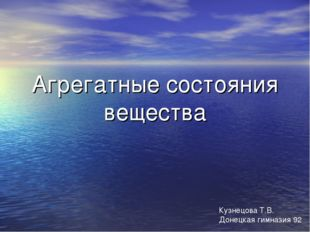 Агрегатные состояния вещества Кузнецова Т.В. Донецкая гимназия 92