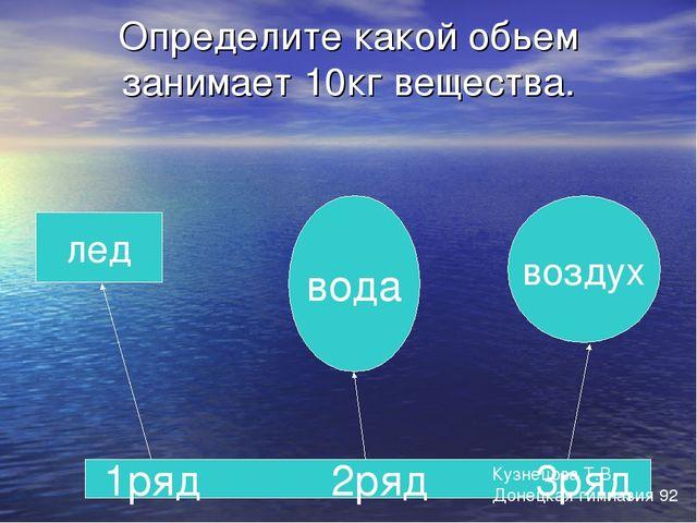 Определите какой обьем занимает 10кг вещества. лед вода воздух 1ряд 2ряд 3ряд...