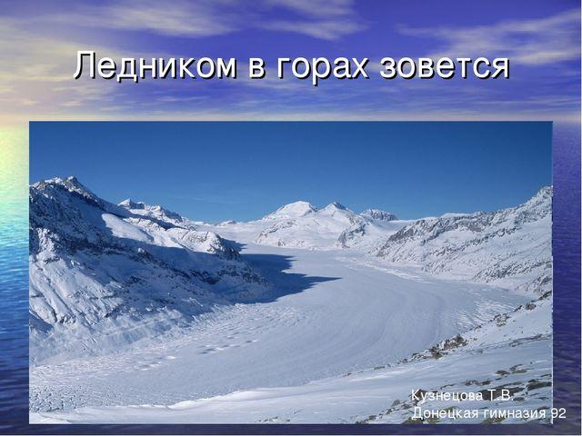 Ледником в горах зовется Кузнецова Т.В. Донецкая гимназия 92