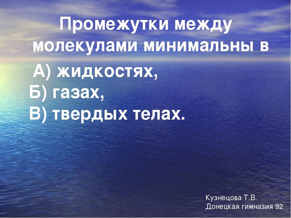Промежутки между молекулами минимальны в А) жидкостях, Б) газах, В) твердых т...