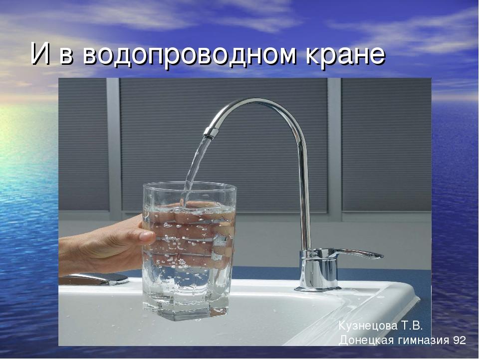 И в водопроводном кране Кузнецова Т.В. Донецкая гимназия 92