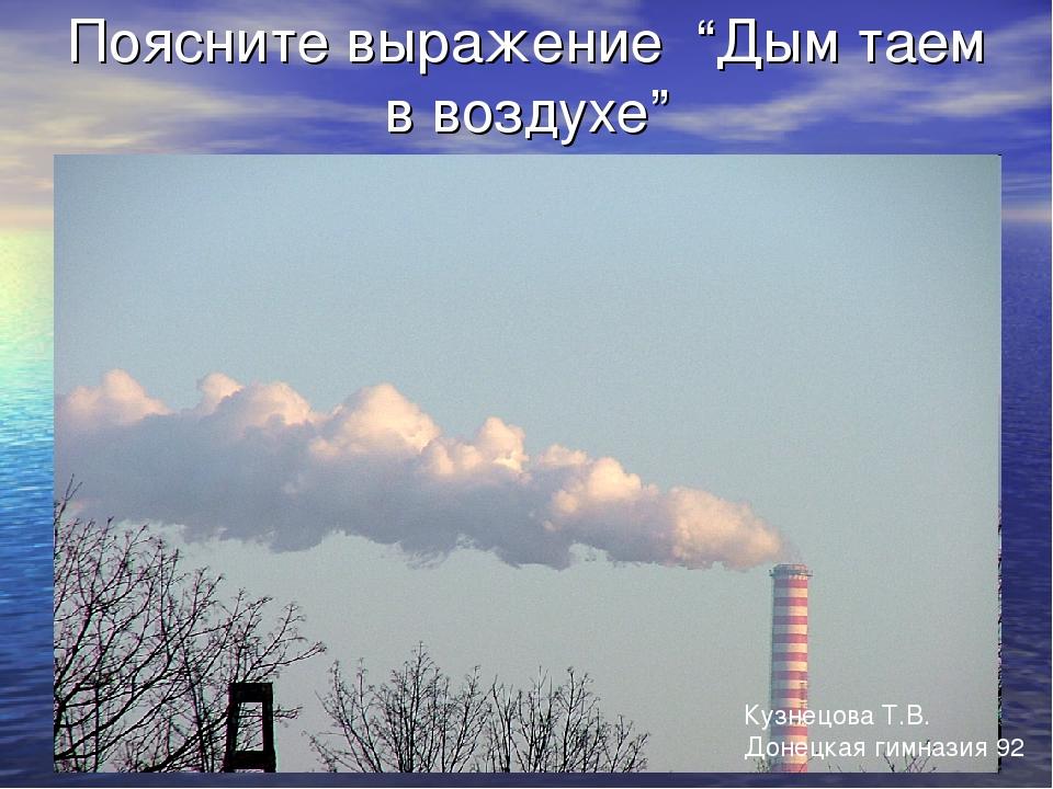 """Поясните выражение """"Дым таем в воздухе"""" Кузнецова Т.В. Донецкая гимназия 92"""