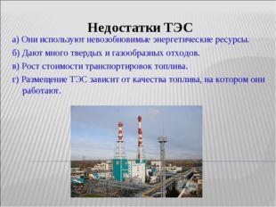 Недостатки ТЭС а) Они используют невозобновимые энергетические ресурсы. б) Да