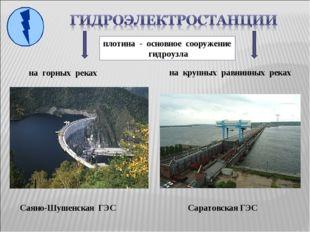 на горных реках Саяно-Шушенская ГЭС на крупных равнинных реках Саратовская ГЭ