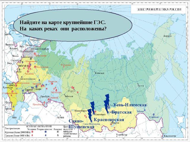 Найдите на карте крупнейшие ГЭС. На каких реках они расположены? Саяно-Шушенс...