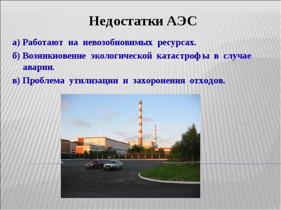 Недостатки АЭС а) Работают на невозобновимых ресурсах. б) Возникновение эколо...