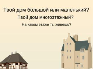 Твой дом большой или маленький? Твой дом многоэтажный? На каком этаже ты живе