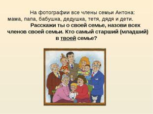 На фотографии все члены семьи Антона: мама, папа, бабушка, дедушка, тетя, дя