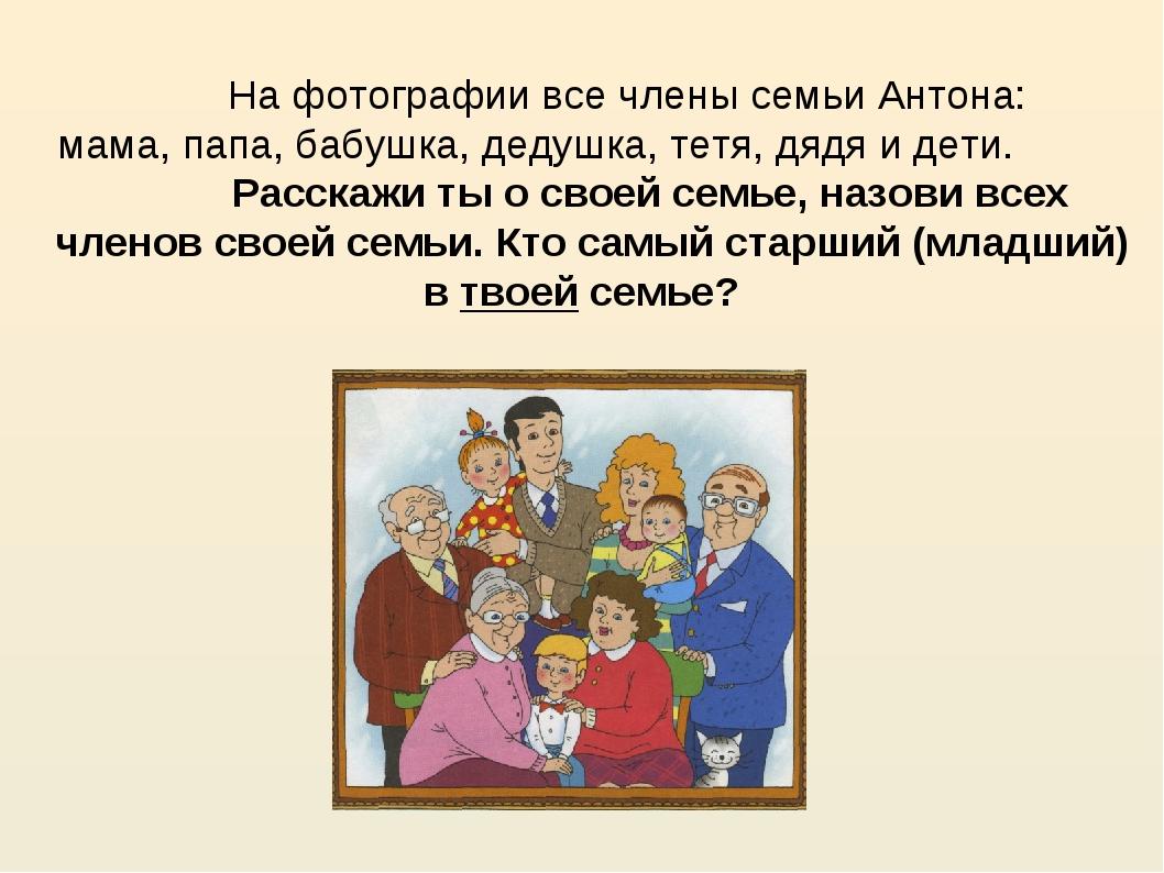 На фотографии все члены семьи Антона: мама, папа, бабушка, дедушка, тетя, дя...