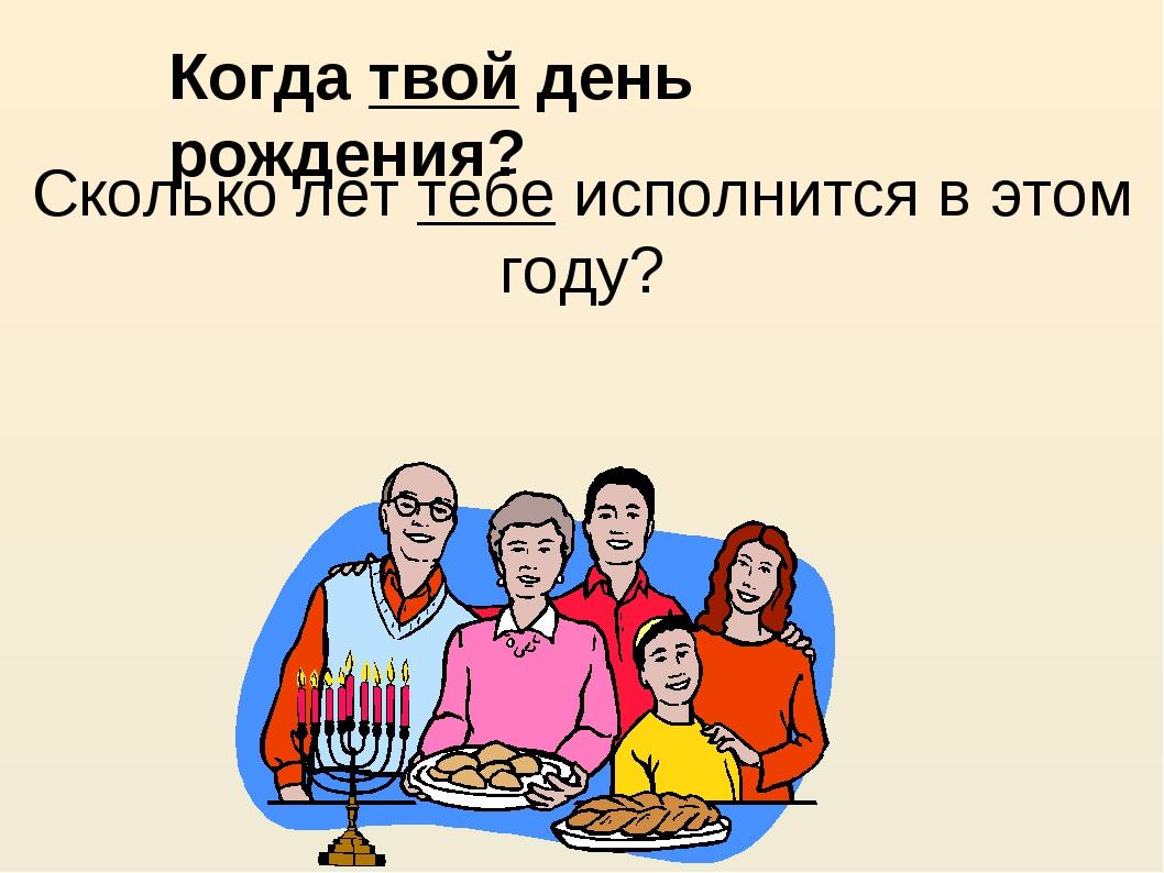Когда твой день рождения? Сколько лет тебе исполнится в этом году?