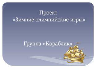 Проект «Зимние олимпийские игры» Группа «Кораблик»