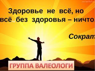 Здоровье не всё, но всё без здоровья – ничто. Сократ