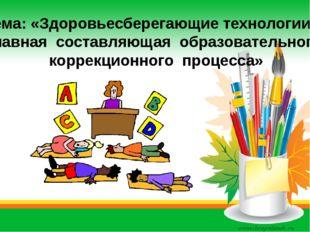 Тема: «Здоровьесберегающие технологии – главная составляющая образовательног