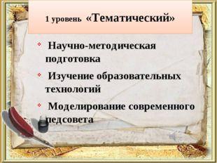 1 уровень «Тематический» Научно-методическая подготовка Изучение образователь