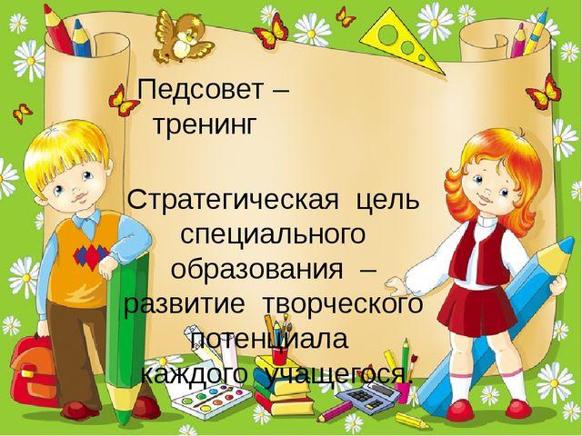 Педсовет – тренинг Стратегическая цель специального образования – развитие тв...