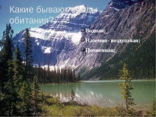 Какие бывают среды обитания?: Водная; Наземно- воздушная; Почвенная;