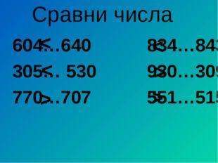 Сравни числа 604…640 834…843 305… 530 930…309 770…707 551…515 > > > < < <