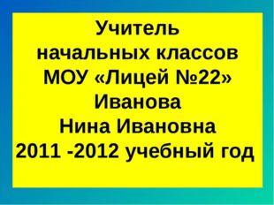 Учитель начальных классов МОУ «Лицей №22» Иванова Нина Ивановна 2011 -2012 уч