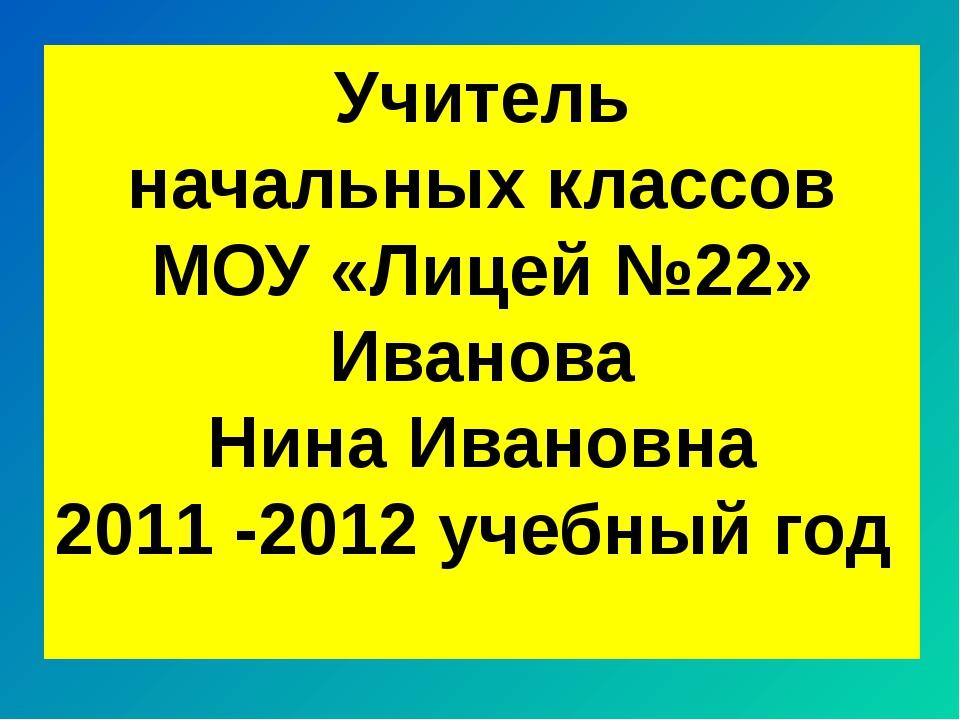 Учитель начальных классов МОУ «Лицей №22» Иванова Нина Ивановна 2011 -2012 уч...