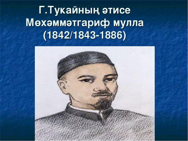 Г.Тукайның әтисе Мөхәммәтгариф мулла (1842/1843-1886)