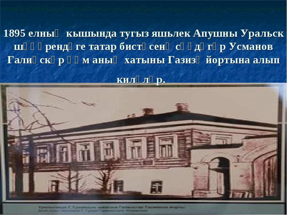 1895 елның кышында тугыз яшьлек Апушны Уральск шәһәрендәге татар бистәсенә сә...