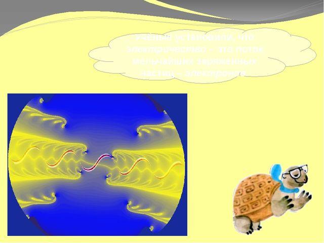 Учёные установили, что электричество – это поток мельчайших заряженных частиц...