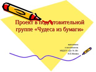Проект в подготовительной группе «Чудеса из бумаги» выполнила: ст.воспитатель