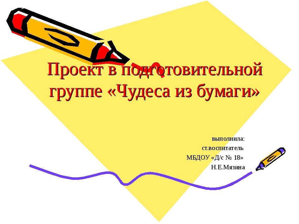 Проект в подготовительной группе «Чудеса из бумаги» выполнила: ст.воспитатель...