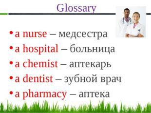 Glossary a nurse – медсестра a hospital – больница a chemist – аптекарь a den
