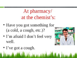 At pharmacy/ at the chemist's: Have you got something for (a cold, a cough, e