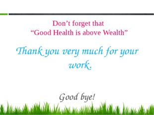 "Don't forget that ""Good Health is above Wealth"" Thank you very much for your"