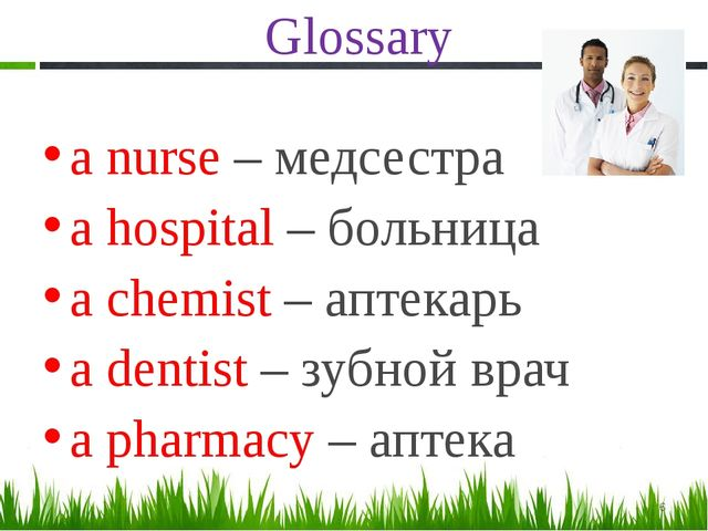 Glossary a nurse – медсестра a hospital – больница a chemist – аптекарь a den...