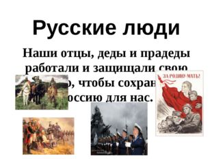 Русские люди Наши отцы, деды и прадеды работали и защищали свою землю, чтобы