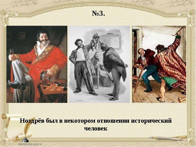 №3. Ноздрёв был в некотором отношении исторический человек
