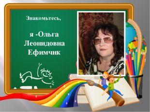 Знакомьтесь, я -Ольга Леонидовна Ефимчик