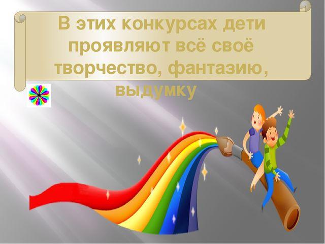В этих конкурсах дети проявляют всё своё творчество, фантазию, выдумку