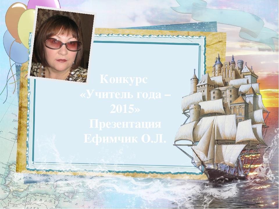Конкурс «Учитель года – 2015» Презентация Ефимчик О.Л.