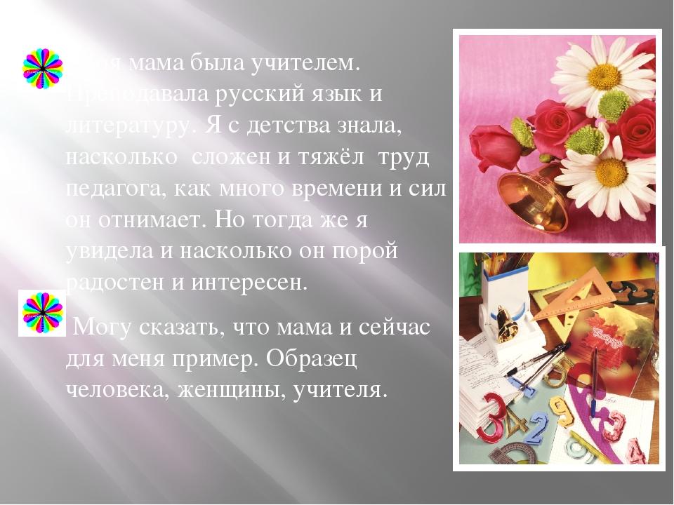 Моя мама была учителем. Преподавала русский язык и литературу. Я с детства з...