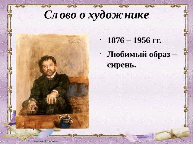 Слово о художнике 1876 – 1956 гг. Любимый образ – сирень.