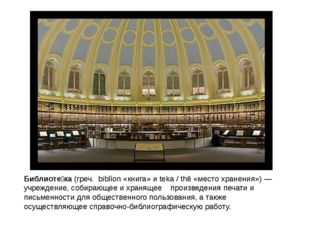 Библиоте́ка(греч. biblíon«книга» иteka / thē«место хранения»)—учреждени