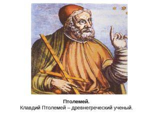 Птолемей. Клавдий Птолемей – древнегреческий ученый.