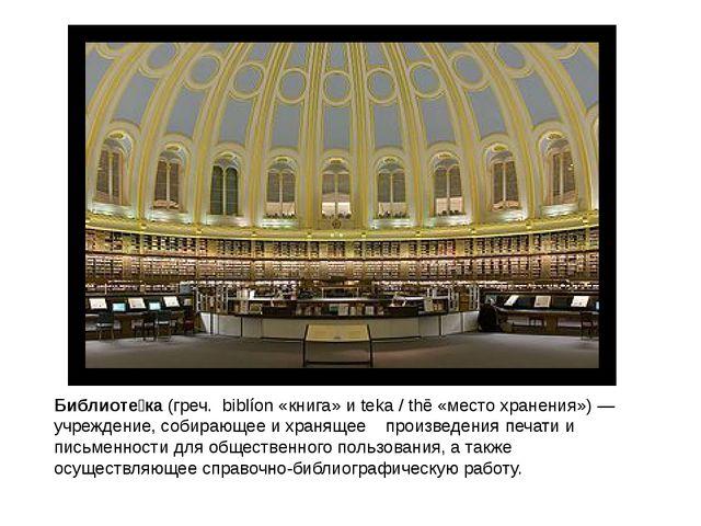 Библиоте́ка(греч. biblíon«книга» иteka / thē«место хранения»)—учреждени...