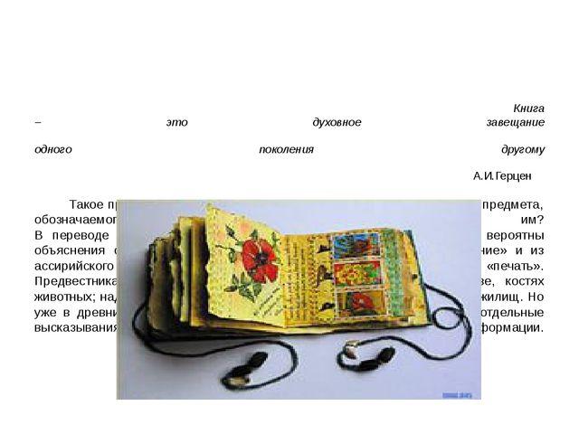 Книга – это духовное завещание одного поколения другому А.И.Герцен Такое при...