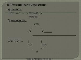 II. Реакции полимеризации: а) линейная n СН2 = О → [ - СН2 – О - ]n параформ