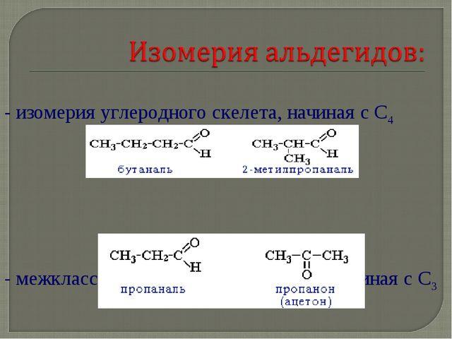 - изомерия углеродного скелета, начиная с С4 - межклассовая изомерия с кетона...