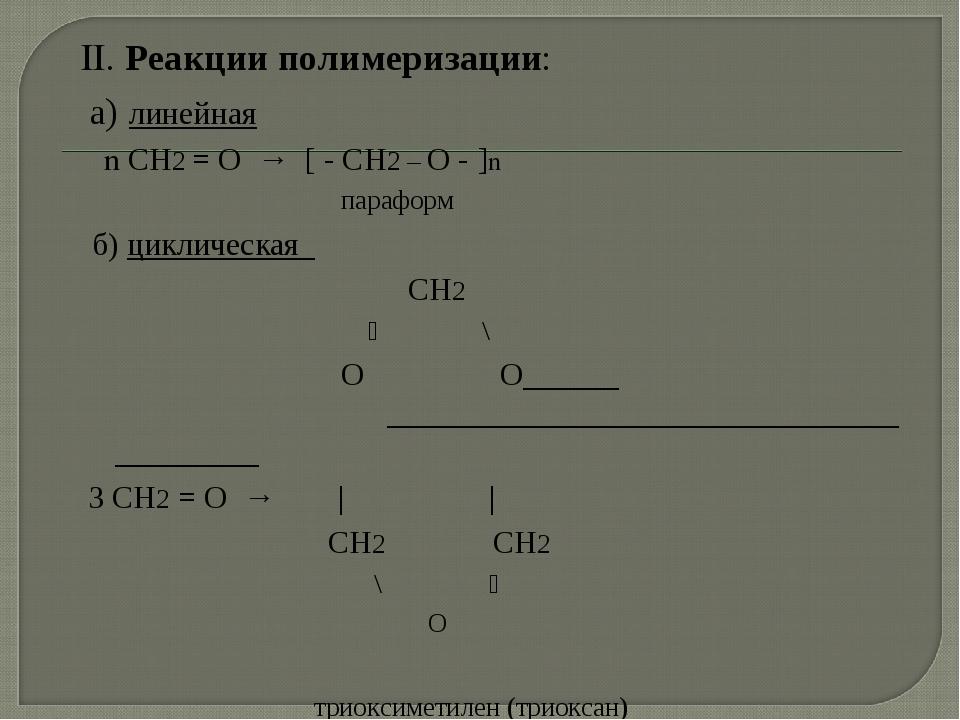 II. Реакции полимеризации: а) линейная n СН2 = О → [ - СН2 – О - ]n параформ...